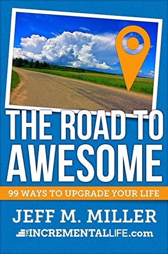 The Road to Awesome: 99 Ways to Upgrade Your Life Jeff Miller