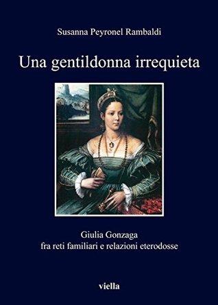 Una gentildonna irrequieta: Giulia Gonzaga fra reti familiari e relazioni eterodosse  by  Susanna Peyronel Rambaldi