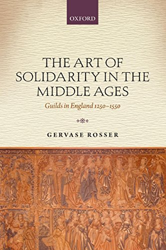 The Art of Solidarity in the Middle Ages: Guilds in England 1250-1550 Gervase Rosser