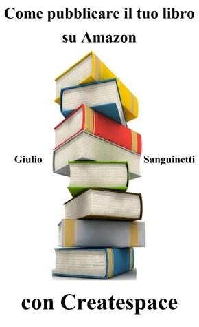 Come pubblicare il tuo libro su Amazon con Createspace Giulio Sanguinetti
