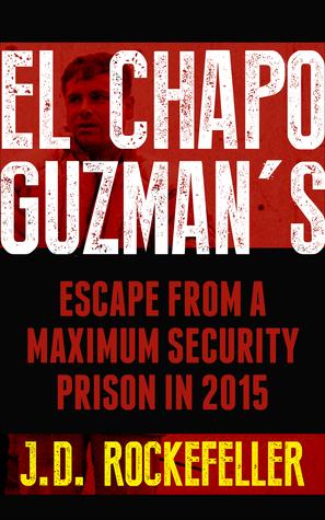 El Chapo Guzmans Escape from a Maximum Security Prison in 2015 J.D. Rockefeller