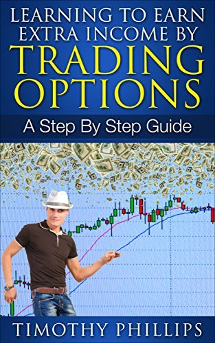 Learning To Earn Extra Income By Trading Options: A Step By Step Guide  by  Timothy Phillips