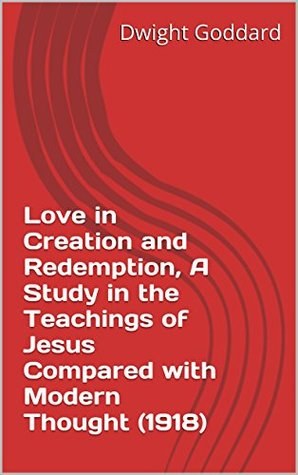 Love in Creation and Redemption, A Study in the Teachings of Jesus Compared with Modern Thought (1918) Dwight Goddard