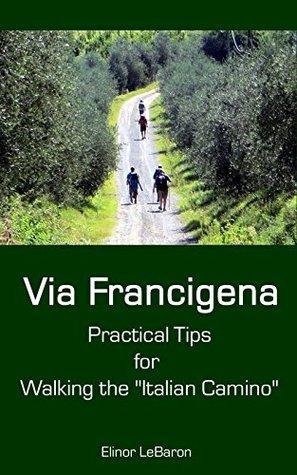 Via Francigena: Practical Tips for Walking the Italian Camino  by  Elinor LeBaron