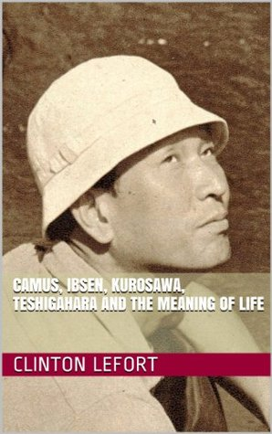 Camus, Ibsen, Kurosawa, Teshigahara and the Meaning of Life  by  Clinton LeFort