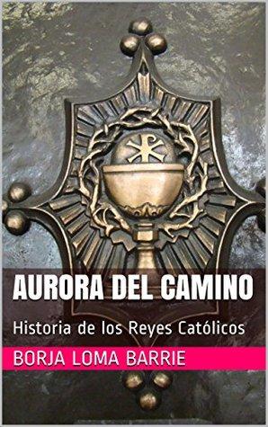 Aurora del Camino: Historia de los Reyes Católicos (Forjadores de la Historia nº 8) Borja Loma Barrie