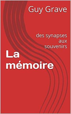 La mémoire: des synapses aux souvenirs  by  Guy Grave
