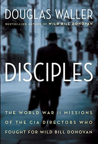 Disciples: The World War II Missions of the CIA Directors Who Fought for Wild Bill Donovan Douglas C. Waller