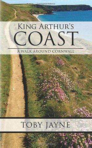 King Arthurs Coast: A Walk around Cornwall  by  Toby Jayne