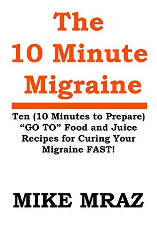 The 10 MINUTE MIGRAINE: Ten (10 Minutes to Prepare) GO TO Food and Juice Recipes for Curing Your Migraine FAST!  by  Mike Mraz