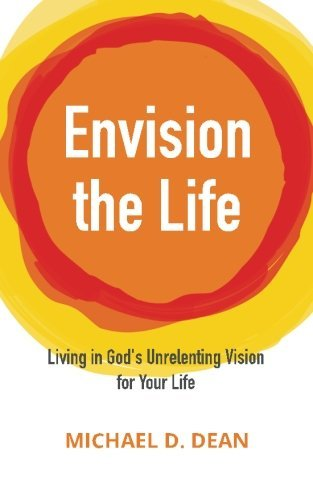 Envision the Life: Living in Gods Unrelenting Vision for Your Life Michael Dean