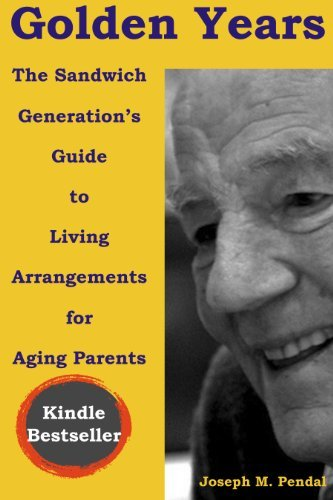 Golden Years: The Sandwich Generations Guide to Living Arrangements for Aging Parents  by  Joseph M Pendal