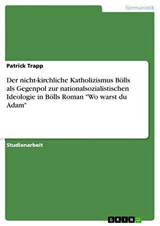 Der nicht-kirchliche Katholizismus Bölls als Gegenpol zur nationalsozialistischen Ideologie in Bölls Roman Wo warst du Adam  by  Patrick Trapp