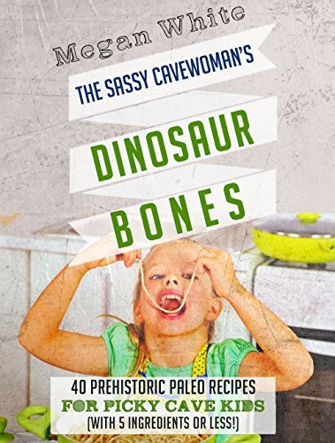 Paleo For Kids: The Sassy Cavewomans Dinosaur Bones: 40 Kid-Friendly Recipes with 5 Ingredients or Less Megan  White
