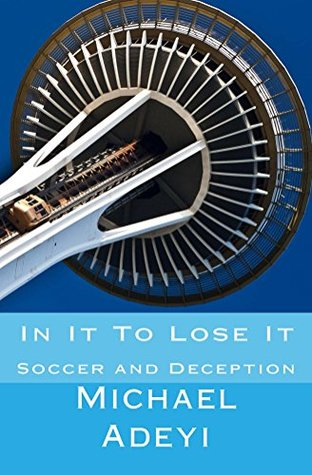 In It To Lose It: A story of soccer and deception Michael Adeyi