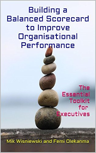 Building a Balanced Scorecard to Improve Organisational Performance: The Essential ToolKit for Executives  by  Mik Wisniewski and Femi Olekanma