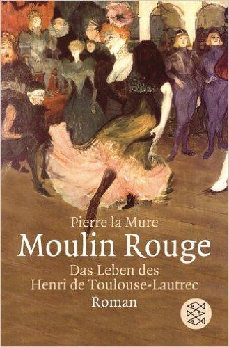 Moulin Rouge: Das Leben des Henri de Toulouse-Lautrec  by  Pierre la Mure
