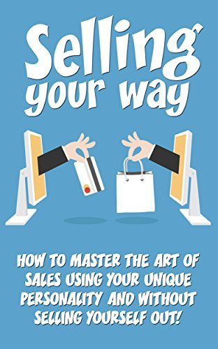 Selling: Selling Your Way- How to Master the Art of Sales Using Your Unique Personality and Without Compromise  by  Anna Kelly