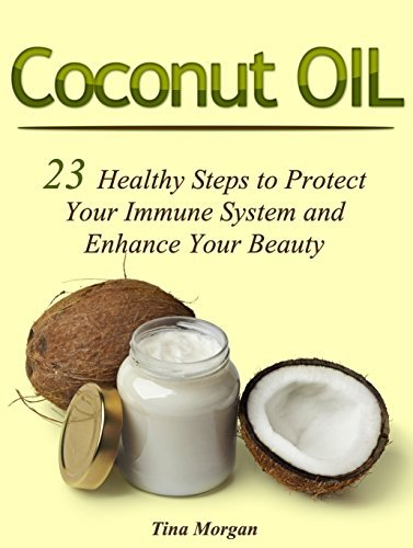 Coconut Oil: 23 Healthy Steps to Protect Your Immune System and Enhance Your Beauty Tina Morgan