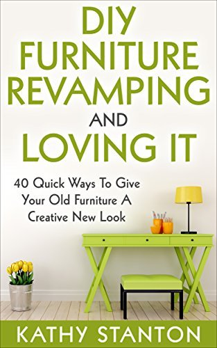 DIY Furniture Revamping And Loving It: 40 Quick Ways To Give Your Old Furniture A Creative New Look  by  Kathy Stanton