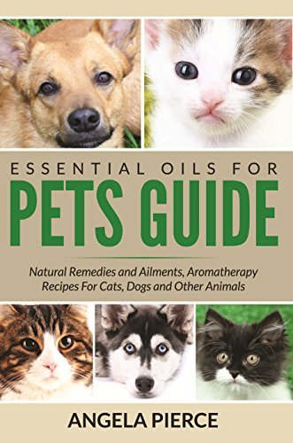 Essential Oils For Pets Guide: Natural Remedies and Ailments, Aromatherapy Recipes For Cats, Dogs and Other Animals  by  Angela Pierce
