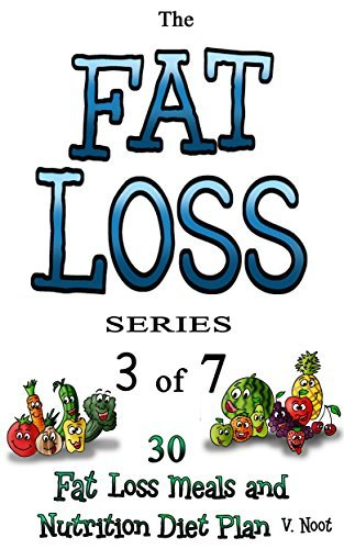 Fat Loss Tips 3: The Fat Loss Series: Book 3 of 7 - 30 Fat Loss Meals and Nutrition Diet Plan  by  V. Noot
