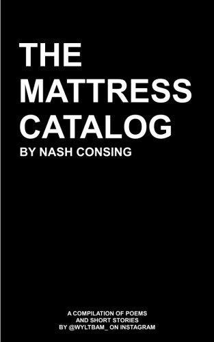 The Mattress Catalog: A Compilation of Poems and Short Stories  by  @Wyltbam_ on Instagram by Nash Consing