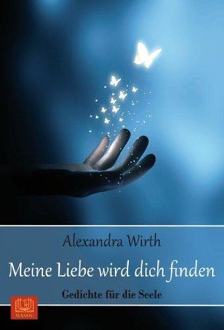 Meine Liebe wird dich finden: Gedichte für die Seele  by  Alexandra Wirth