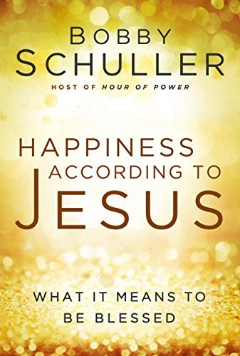 Happiness According to Jesus: What It Means to Be Blessed  by  Bobby Schuller