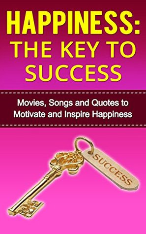 Happiness:The Key to Success--Movies, Songs and Quotes to Motivate and Inspire Happiness G. Hunter
