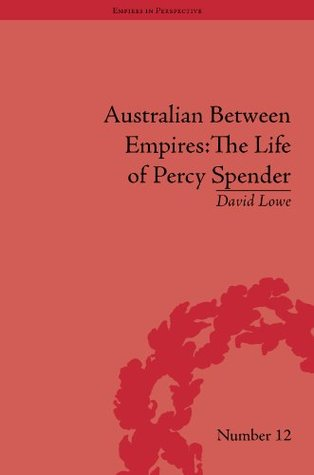 Australian Between Empires: The Life of Percy Spender David Lowe