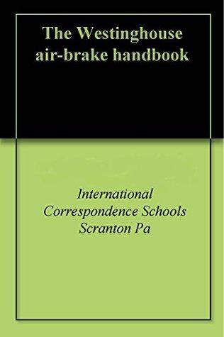 The Westinghouse air-brake handbook INternational Correspondence Schools Scranton Pa