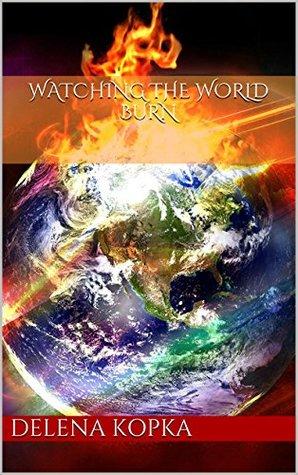 WATCHING THE WORLD BURN Delena Kopka