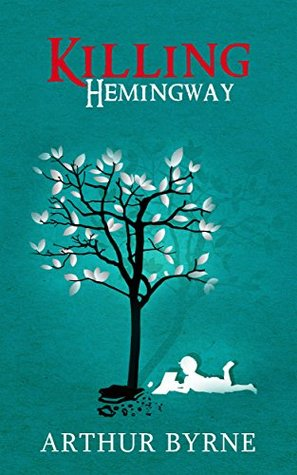 Killing Hemingway: (A coming-of-age novel about life, decisions, love, and genius.)  by  Arthur Byrne