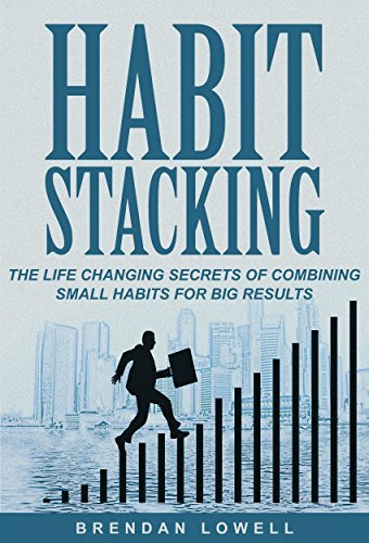 Habit Stacking: The Life Changing Secrets of Combining Small Habits for Big Results Brendan Lowell