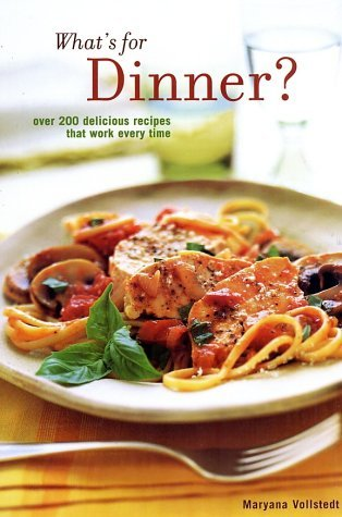 Whats for Dinner: Over 200 Delicious Recipes That Work Every Time  by  Maryana Vollstedt