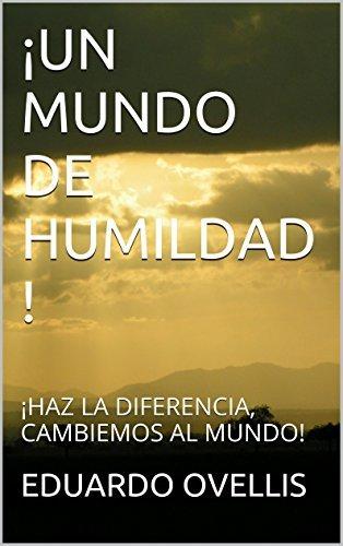 ¡UN MUNDO DE HUMILDAD !: ¡HAZ LA DIFERENCIA, CAMBIEMOS AL MUNDO!  by  EDUARDO OVELLIS