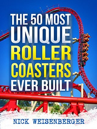 The 50 Most Unique Roller Coasters Ever Built  by  Nick Weisenberger