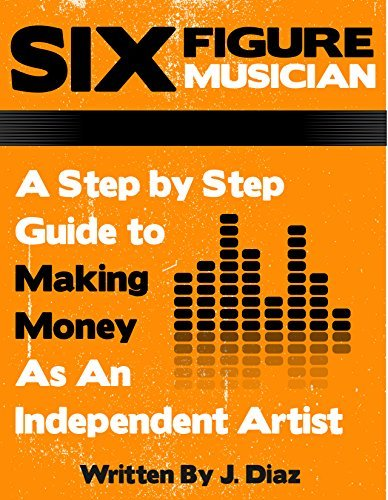 Six Figure Musician: A Step Step Guide to Making Money As An Independent Artist by J Diaz