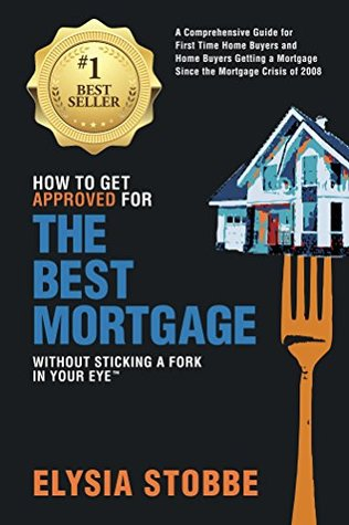 How to Get Approved for the Best Mortgage Without Sticking a Fork in Your Eye TM: A Comprehensive Guide for First Time Home Buyers and Home Buyers Getting a Mortgage Since the Mortgage Crisis of 2008  by  Elysia Stobbe