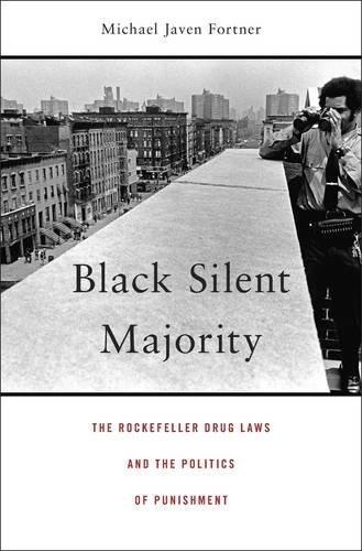 Black Silent Majority: The Rockefeller Drug Laws and the Politics of Punishment Michael Javen Fortner