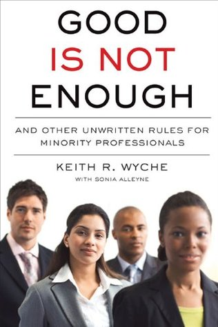 Good Is Not Enough: And Other Unwritten Rules for Minority Professionals Keith R. Wyche