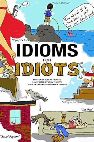 Idioms for Idiots - The Real Story Behind Everyday Expressions Joseph Thuotte