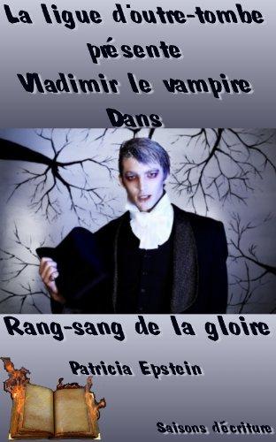 Vladimir le vampire - Les aventures fantastiques de la ligue dOutre-Tombe: Rang-sang de la gloire Patricia Epstein