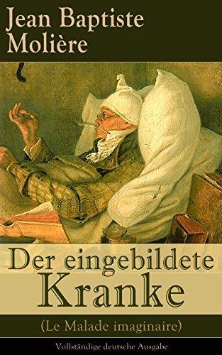 Der eingebildete Kranke (Le Malade imaginaire) - Vollständige deutsche Ausgabe: Eine der größten Komödien der Weltliteratur  by  Jean Baptiste Molière