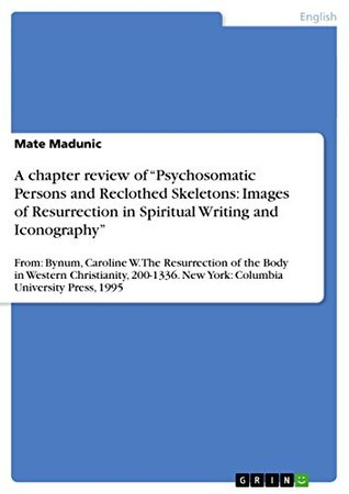 A chapter review of Psychosomatic Persons and Reclothed Skeletons: Images of Resurrection in Spiritual Writing and Iconography: From: Bynum, Caroline ... New York: Columbia University Press, 1995 Mate Madunic