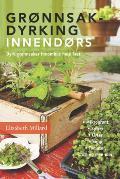 Grønnsakdyrking innendørs: Dyrk grønnsaker innomhus hele året Elizabeth Millard