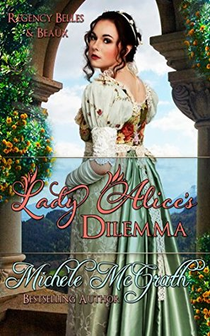 Lady Alices Dilemma (Regency Belles and Beaux Book 1)  by  Michele McGrath