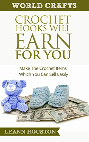 CROCHET HOOKS WILL EARN FOR YOU (Book #10): MAKE THE CROCHET ITEMS WHICH YOU CAN SELL EASILY (crochet maker,sell crafts,market place,craft business,craft ... magazine) (World Crafts Series) Leann Houston