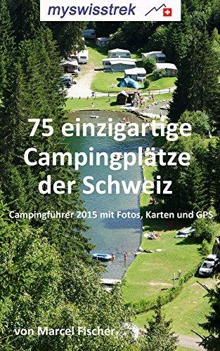 75 einzigartige Campingplätze der Schweiz: Campingführer 2015 mit Fotos, Karten und GPS - myswisstrek  by  Marcel Fischer